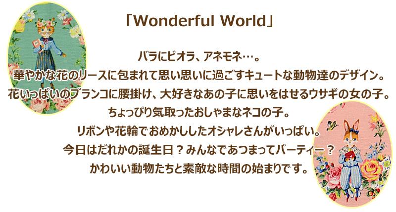 「Wonderful World」 バラにビオラ、アネモネ…。 華やかな花のリースに包まれて思い思いに過ごすキュートな動物達のデザイン。 花いっぱいのブランコに腰掛け、大好きなあの子に思いをはせるウサギの女の子。 ちょっぴり気取ったおしゃまなネコの子。 リボンや花輪でおめかししたオシャレさんがいっぱい。 今日はだれかの誕生日?みんなであつまってパーティー? かわいい動物たちと素敵な時間の始まりです。